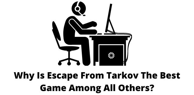Why Is Escape From Tarkov The Best Game Among All Others?