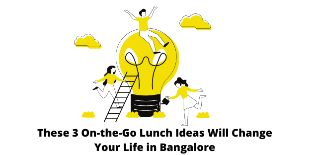 These 3 On-the-Go Lunch Ideas Will Change Your Life in Bangalore