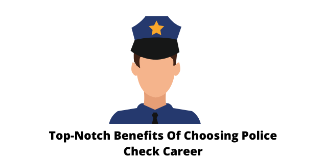 Top-Notch Benefits Of Choosing Police Check Career