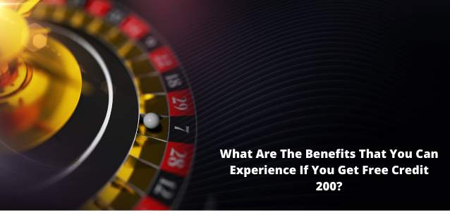 What Are The Benefits That You Can Experience If You Get Free Credit 200?