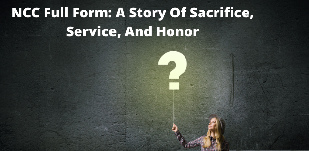 NCC Full Form: A Story Of Sacrifice, Service, And Honor