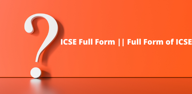 ICSE Full Form: What It Means And What You Need To Know