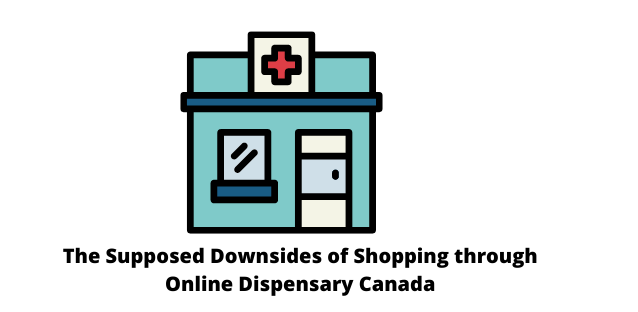 The Supposed Downsides of Shopping through Online Dispensary Canada