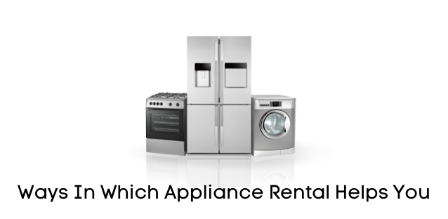 Ways In Which Appliance Rental Helps You